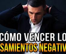 ¿Cómo vencer los pensamientos negativos?