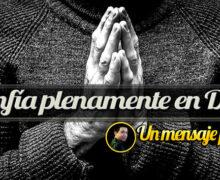 Confía plenamente en Dios – Un Mensaje para ti
